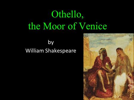 Othello, the Moor of Venice by William Shakespeare.