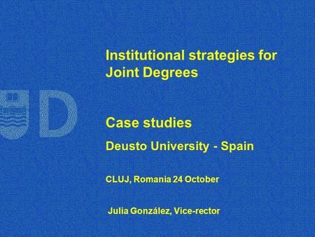 Institutional strategies for Joint Degrees Case studies Deusto University - Spain CLUJ, Romania 24 October Julia González, Vice-rector.