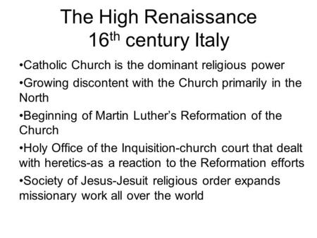The High Renaissance 16 th century Italy Catholic Church is the dominant religious power Growing discontent with the Church primarily in the North Beginning.