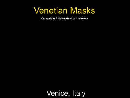 Venetian Masks Created and Presented by Ms. Steinmetz Venice, Italy.
