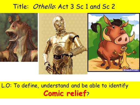 Title: Othello: Act 3 Sc 1 and Sc 2 1.What do these characters have in common? 2.What is their purpose in the movies they appear in? Comic relief L.O:
