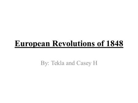 European Revolutions of 1848 By: Tekla and Casey H.