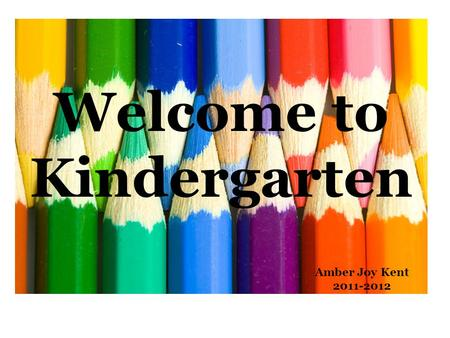 Welcome to Kindergarten Amber Joy Kent 2011-2012.