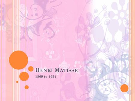 H ENRI M ATISSE 1869 to 1954. H ENRI M ATISSE Matisse was born in France. Matisse art career started as a hobby. He was working as a clerk in a legal.