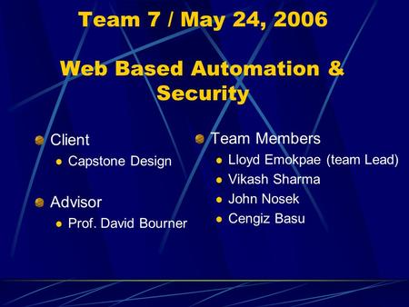 Team 7 / May 24, 2006 Web Based Automation & Security Client Capstone Design Advisor Prof. David Bourner Team Members Lloyd Emokpae (team Lead) Vikash.