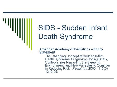 SIDS - Sudden Infant Death Syndrome American Academy of Pediatrics – Policy Statement The Changing Concept of Sudden Infant Death Syndrome: Diagnostic.