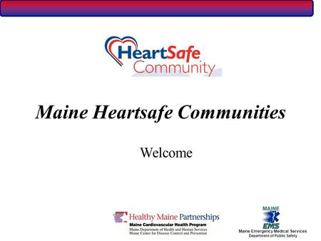 Maine Emergency Medical Services Department of Public Safety Maine Heartsafe Communities Welcome.