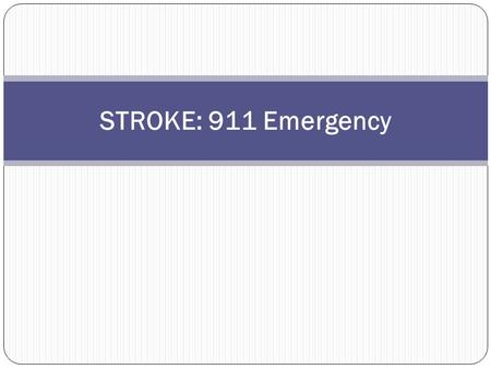 STROKE: 911 Emergency Learning Objectives for Stroke: 911 Emergency When you finish this course you will be able to answer the following questions: Where.