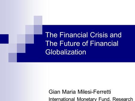The Financial Crisis and The Future of Financial Globalization Gian Maria Milesi-Ferretti International Monetary Fund, Research Dept. and CEPR.