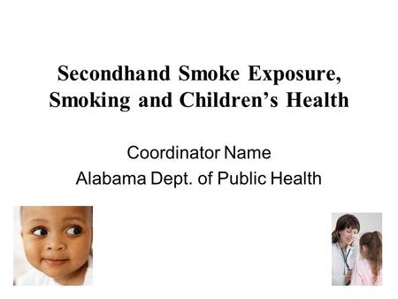 Secondhand Smoke Exposure, Smoking and Children's Health Coordinator Name Alabama Dept. of Public Health.