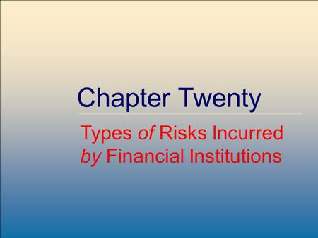 McGraw-Hill /Irwin Copyright © 2004 by The McGraw-Hill Companies, Inc. All rights reserved. 20-1 Chapter Twenty Types of Risks Incurred by Financial Institutions.