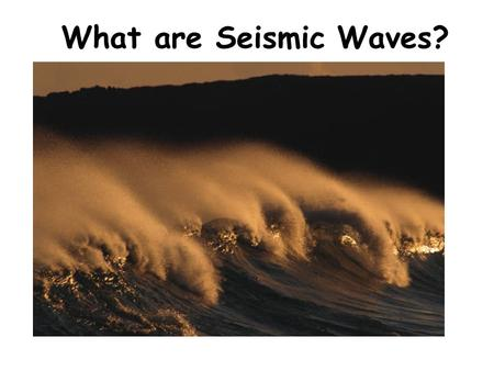 What are Seismic Waves?. Types of Waves Compression wave (longitudinal) Transverse Wave Seismic Wave – Body Waves Primary or p-wave Primary or p-wave.