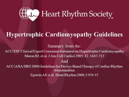 Hypertrophic Cardiomyopathy Guidelines Summary from the: ACC/ESC Clinical Expert Consensus Statement on Hypertrophic Cardiomyopathy Maron BJ, et al. J.