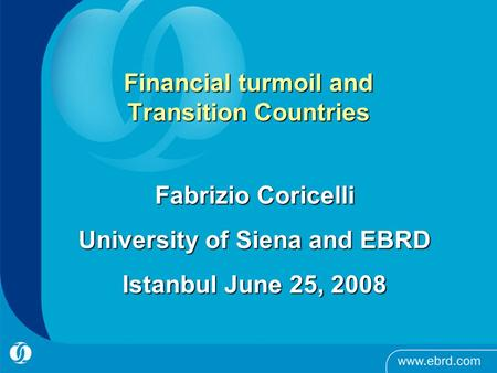 Financial turmoil and Transition Countries Fabrizio Coricelli University of Siena and EBRD Istanbul June 25, 2008.