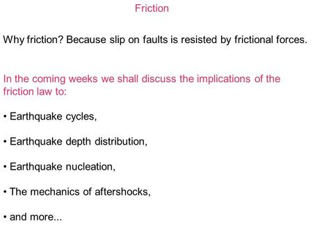Friction Why friction? Because slip on faults is resisted by frictional forces. In the coming weeks we shall discuss the implications of the friction law.