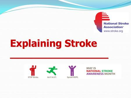 Explaining Stroke __________________. May is National Stroke Awareness Month National Stroke Association encourages everyone to spread awareness about.