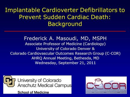 Implantable Cardioverter Defibrillators to Prevent Sudden Cardiac Death: Background Frederick A. Masoudi, MD, MSPH Associate Professor of Medicine (Cardiology)