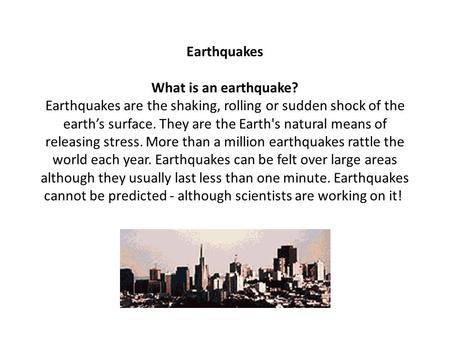 Earthquakes What is an earthquake? Earthquakes are the shaking, rolling or sudden shock of the earth's surface. They are the Earth's natural means of.