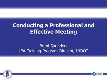 Conducting a Professional and Effective Meeting Britni Saunders LPA Training Program Director, INDOT Event Date.