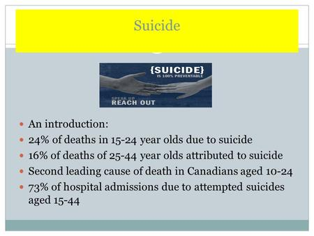 Suicide An introduction: 24% of deaths in 15-24 year olds due to suicide 16% of deaths of 25-44 year olds attributed to suicide Second leading cause of.