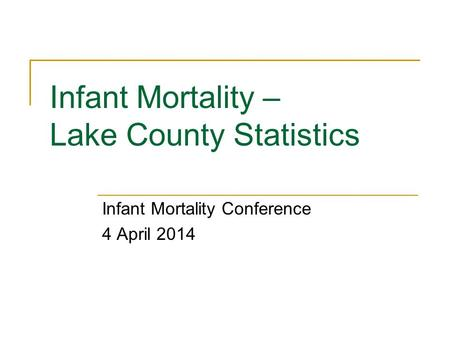 Infant Mortality – Lake County Statistics Infant Mortality Conference 4 April 2014.