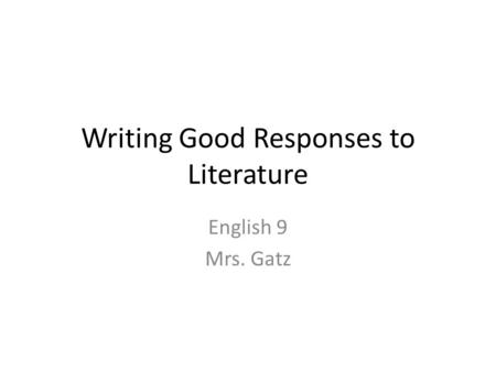 Writing Good Responses to Literature English 9 Mrs. Gatz.