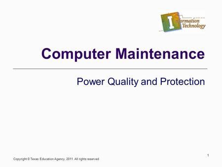 Computer Maintenance Power Quality and Protection Copyright © Texas Education Agency, 2011. All rights reserved. 1.