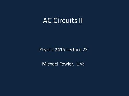AC Circuits II Physics 2415 Lecture 23 Michael Fowler, UVa.