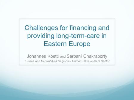 Challenges for financing and providing long-term-care in Eastern Europe Johannes Koettl and Sarbani Chakraborty Europe and Central Asia Regions – Human.