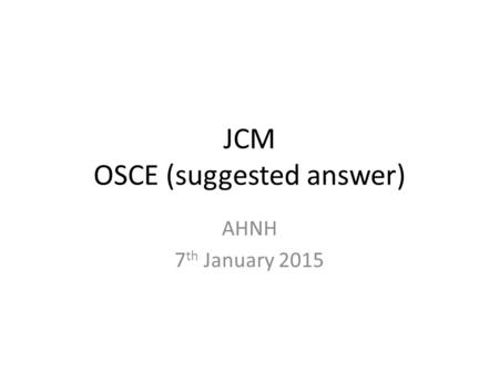 JCM OSCE (suggested answer) AHNH 7 th January 2015.