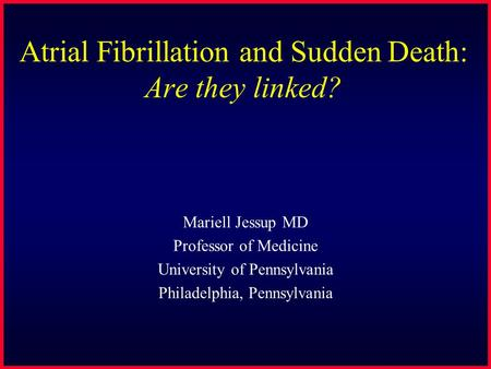 Atrial Fibrillation and Sudden Death: Are they linked? Mariell Jessup MD Professor of Medicine University of Pennsylvania Philadelphia, Pennsylvania.