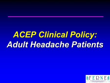 ACEP Clinical Policy: Adult Headache Patients. Ponte Vedra Beach, FL June 24, 2010 2010 Clinical Decision Making in Emergency Medicine Ponte Vedra Beach,