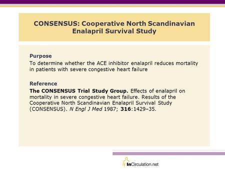 CONSENSUS: Cooperative North Scandinavian Enalapril Survival Study Purpose To determine whether the ACE inhibitor enalapril reduces mortality in patients.