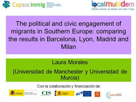 The political and civic engagement of migrants in Southern Europe: comparing the results in Barcelona, Lyon, Madrid and Milan Laura Morales (Universidad.