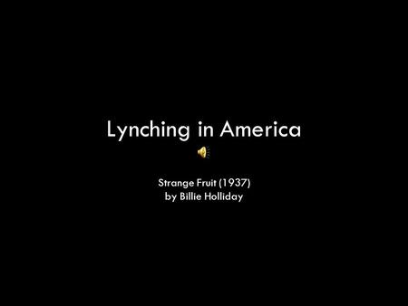 Lynching in America Strange Fruit (1937) by Billie Holliday.
