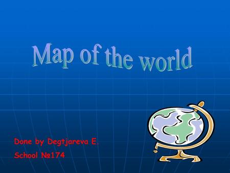Map of the world Done by Degtjareva E. School №174.
