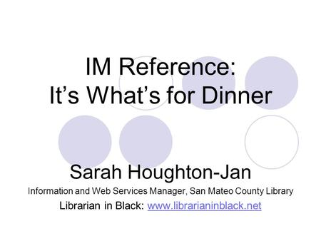 IM Reference: It's What's for Dinner Sarah Houghton-Jan Information and Web Services Manager, San Mateo County Library Librarian in Black: www.librarianinblack.netwww.librarianinblack.net.