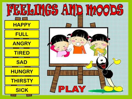 FEELINGS AND MOODS HAPPY FULL ANGRY TIRED SAD HUNGRY THIRSTY SICK PLAY.