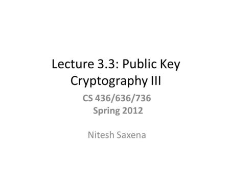 Lecture 3.3: Public Key Cryptography III CS 436/636/736 Spring 2012 Nitesh Saxena.