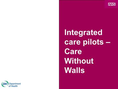 Integrated care pilots – Care Without Walls. NHS Next Stage Review What is integrated care? More personal and responsive care Better health outcomes Joint.