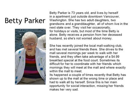 Betty Parker Betty Parker is 73 years old, and lives by herself in a apartment just outside downtown Vancouver, Washington. She has two adult daughters,
