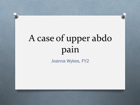 A case of upper abdo pain Joanna Wykes, FY2. You are an FY2 in general practice O A 45 year old female called Mary attends with two episodes of upper.