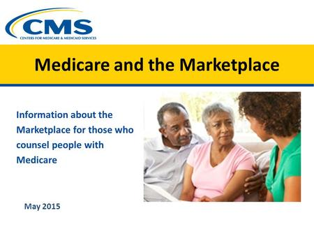 Medicare and the Marketplace Information about the Marketplace for those who counsel people with Medicare May 2015.