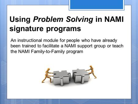 Using Problem Solving in NAMI signature programs An instructional module for people who have already been trained to facilitate a NAMI support group or.