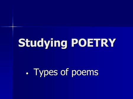 Studying POETRY Types of poems.