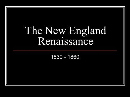 The New England Renaissance 1830 - 1860. ROMANTICISM A literary and artistic movement of the 18th and 19th centuries that placed value on emotion or imagination.