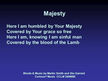 Majesty Here I am humbled by Your Majesty Covered by Your grace so free Here I am, knowing I am sinful man Covered by the blood of the Lamb Words & Music.