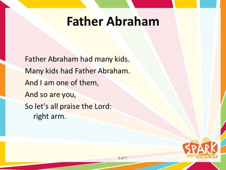 Father Abraham Father Abraham had many kids. Many kids had Father Abraham. And I am one of them, And so are you, So let's all praise the Lord: right arm.
