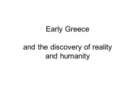 Early Greece and the discovery of reality and humanity.