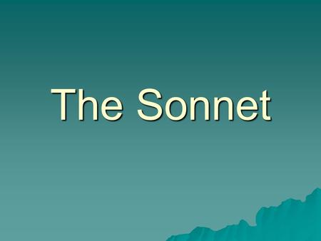 The Sonnet. A few terms to remember: form-organizing principle that shapes a poem rhythm- pattern of stressed and unstressed syllables in a line of poetry.